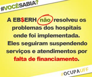 A EBSERH já foi implementada em diversos hospitais universitários no Brasil, e na maior parte das vezes o processo de adesão foi marcado por truculências e posturas antidemocráticas por parte das reitorias. Os exemplos mais recente são da UFSC, onde realizaram a reunião do Conselho Universitário dentro do Batalhão de Polícia Militar para aprovar a adesão à EBSERH; e da Unirio, onde a adesão ao sistema foi aprovada sem consulta ao Conselho Universitário ou à comunidade acadêmica. Nos hospitais onde foi implementada, a EBSERH mostrou que NÃO É SOLUÇÃO para os problemas dos HUs. Pelo contrário, os hospitais continuam suspendendo serviços por falta de financiamento, como é o caso da UFTM e da UFC. No HU da UFSM, a EBSERH fez contrato com universidades privadas para que essas utilizassem o hospital como campo de estágio, prejudicando a formação dos estudantes e a qualidade do atendimento aos usuários, já que aumentou a relação aluno/leito. Na UnB, a EBSERH também contratou funcionários sem concurso público, para evitar o colapso desta que foi uma das primeiras filiais do projeto.